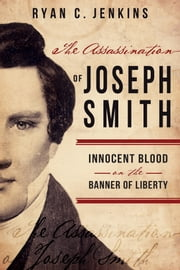 The Assassination of Joseph Smith - Innocent Blood on the Banner of Liberty ebook by Ryan C. Jenkins