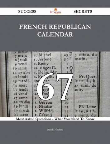 French Republican Calendar 67 Success Secrets - 67 Most Asked Questions On French Republican Calendar - What You Need To Know ebook by Randy Mcclure