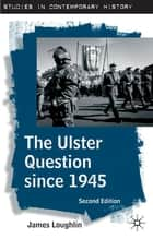The Ulster Question since 1945 ebook by Dr James Loughlin