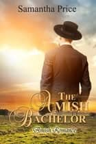 The Amish Bachelor - Amish Romance ebook by Samantha Price