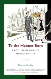 To the Manner Born - A Most Proper Guide to Modern Civility ebook by Thomas Blaikie