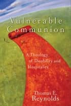 Vulnerable Communion - A Theology of Disability and Hospitality ebook by Thomas E. Reynolds