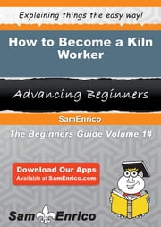 How to Become a Kiln Worker ebook by Aleen Balderas,Sam Enrico