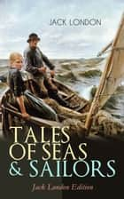 TALES OF SEAS & SAILORS – Jack London Edition - The Sea-Wolf, A Son of the Sun, The Mutiny of the Elsinore, The Cruise of the Snark, Tales of the Fish Patrol, South Sea Tales… ebook by Jack London, Berthe Morisot, George Varian