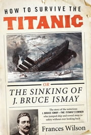 How to Survive the Titanic - The Sinking of J. Bruce Ismay ebook by Frances Wilson