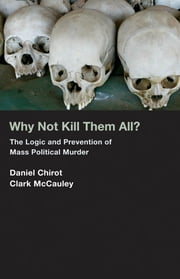 Why Not Kill Them All?: The Logic and Prevention of Mass Political Murder ebook by Daniel Chirot Clark McCauley