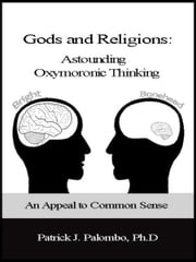 Astounding Oxymoronic Fantasies: Gods and Religions. An Appeal to Common Sense. ebook by Patrick J. Palombo