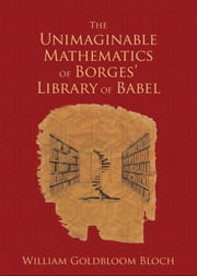 The Unimaginable Mathematics of Borges' Library of Babel ebook by William Goldbloom Bloch