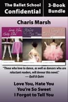 Ballet School Confidential: The Complete 3-Book Bundle - Love You, Hate You / I Forgot to Tell You / You're So Sweet ebook by Charis Marsh