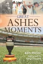 Great Ashes Moments: The Finest Moments from the 137 Years of England-Australia Test Battles ebook by Ken Piesse,Greg Chappell