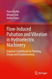 Flow-Induced Pulsation and Vibration in Hydroelectric Machinery - Engineer's Guidebook for Planning, Design and Troubleshooting ebook by André Coutu, Mirjam Sick, Peter Dörfler