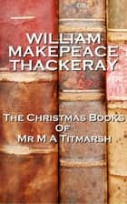 William Makepeace Thackery The Christmas Books Of Mr M A Titmarsh ebook by William Makepeace Thackery