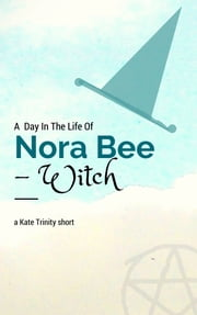 A Day in the Life of Nora Bee -Witch ebook by Kate Trinity