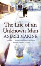 The Life of an Unknown Man ebook by Andrei Makine, Andreï Makine, Geoffrey Strachan