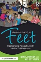 Learning on Your Feet - Incorporating Physical Activity into the K–8 Classroom ebook by Brad Johnson, Melody Jones