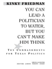 You Can Lead a Politician to Water, But You Can't Make Him Think - Ten Commandments for Texas Politics ebook by Kinky Friedman