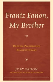 Frantz Fanon, My Brother - Doctor, Playwright, Revolutionary ebook by Daniel Nethery,Joby Fanon