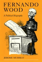 Fernando Wood - A Political Biography ebook by Jerome Mushkat