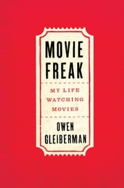 Movie Freak - My Life Watching Movies ebook by Owen Gleiberman