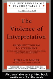 The Violence of Interpretation: From Pictogram to Statement ebook by Aulagnier, Piera