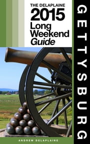 GETTYSBURG - The Delaplaine 2015 Long Weekend Guide ebook by Andrew Delaplaine
