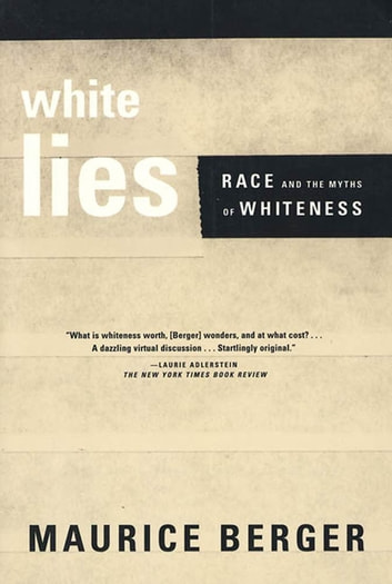 White Lies - Race and the Myths of Whiteness eBook by Maurice Berger