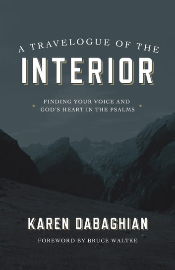 A Travelogue of the Interior - Finding Your Voice and God's Heart in the Psalms ebook by Karen Dabaghian