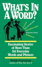 What's in a Word - Fascinating Stories of More Than 350 Everyday Words and Phrases ebook by Webb Garrison
