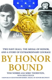 By Honor Bound - Two Navy SEALs, the Medal of Honor, and a Story of Extraordinary Courage ebook by Tom Norris,Mike Thornton,Dick Couch