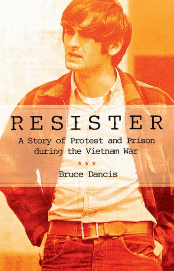 Resister - A Story of Protest and Prison during the Vietnam War ebook by Bruce Dancis