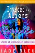 Invaded by Aliens Bundle: 3 Tales of Wicked Alien Possession ebook by Jade Bleu