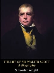 The Life of Sir Walter Scott: A Biography ebook by S. Fowler Wright