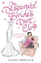 The Desperate Bride's Diet Club eBook by Alison Sherlock