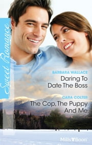 Daring To Date The Boss/The Cop, The Puppy And Me ebook by Barbara Wallace,Cara Colter
