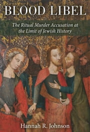 Blood Libel - The Ritual Murder Accusation at the Limit of Jewish History ebook by Hannah Johnson
