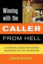 Winning with the Caller from Hell: A Survival Guide for Doing Business on the Telephone ebook by Belding, Shaun