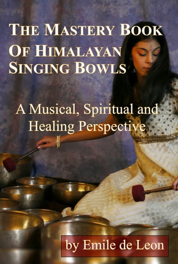 The Mastery Book of Himalayan Singing Bowls - A Musical, Spiritual and Healing Perspective ebook by Emile de Leon