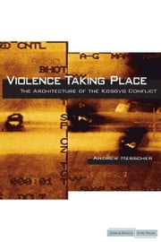 Violence Taking Place - The Architecture of the Kosovo Conflict ebook by Andrew Herscher