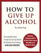 How To Give Up Alcohol Course ebook by Rahul Nag