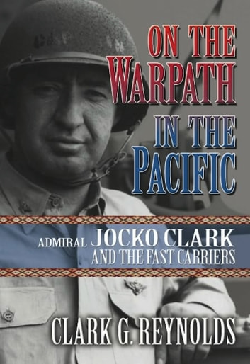 On the Warpath in the Pacific - Admiral Jocko Clark and the Fast Carriers ebook by Clark Reynolds