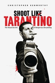 Shoot Like Tarantino - The Visual Secrets of Dangerous Storytelling ebook by Christopher Kenworthy