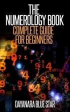 The Numerology Book: Complete Guide for Beginners ebook by Dayanara Blue Star