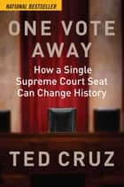 One Vote Away - How a Single Supreme Court Seat Can Change History ebook by Ted Cruz