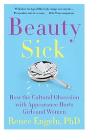 Beauty Sick - How the Cultural Obsession with Appearance Hurts Girls and Women ebook by Renee Engeln PhD
