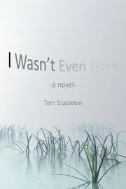 I Wasn'T Even Here - A Novel ebook by Tom Stapleton