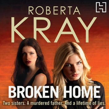 Broken Home - Two sisters. A murdered father. And a lifetime of lies audiobook by Roberta Kray