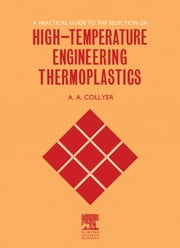 A Practical Guide to the Selection of High-Temperature Engineering Thermoplastics ebook by Collyer, A.A.