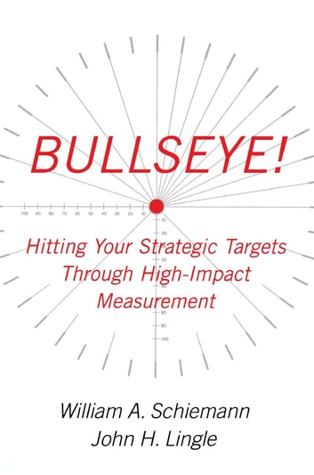 Bullseye! - Hitting Your Strategic Targets Through High-Impact ebook by William A. Schiemann,John H. Lingle
