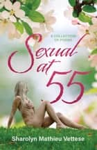 Sexual at 55 - A Collection of Poems ebook by Sharolyn Mathieu Vettese