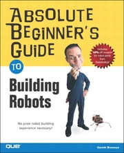 Absolute Beginner's Guide to Building Robots ebook by Gareth Branwyn